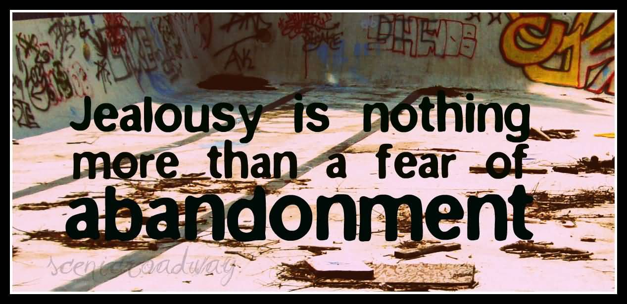 abandonment sayings jealousy is nothing more than a fear of abandonment