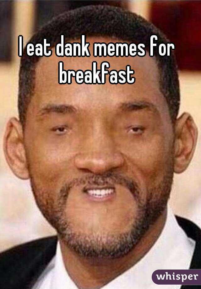 i eat dank memes for breakfast Dank meme