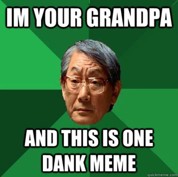 I'm your grandpa and this is one dank memes