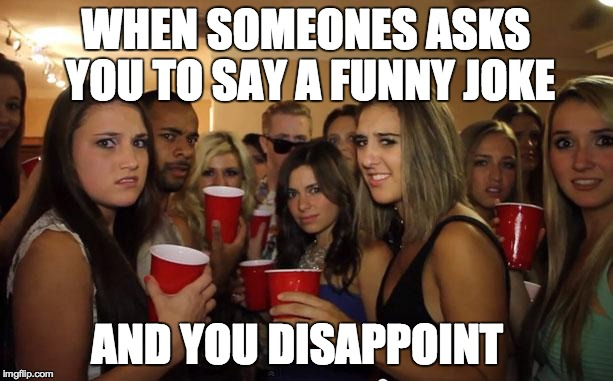 when someone asks you to say a funny joke and you disappoint Party Meme
