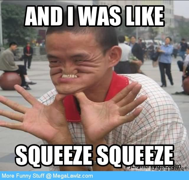 And i was like squeeze squeeze Cool Memes