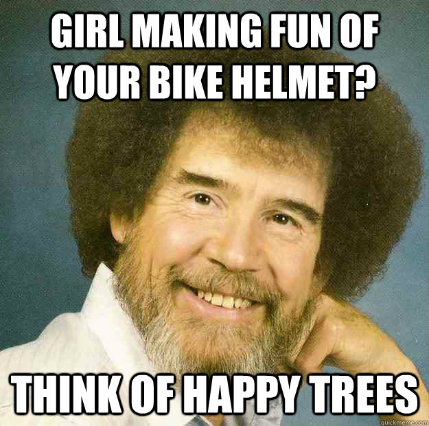 Bike Meme Girls making fun of your bike helmet think of happy trees