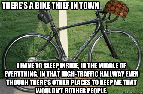 Bike Meme There's a bike thief in town i have to sleep inside