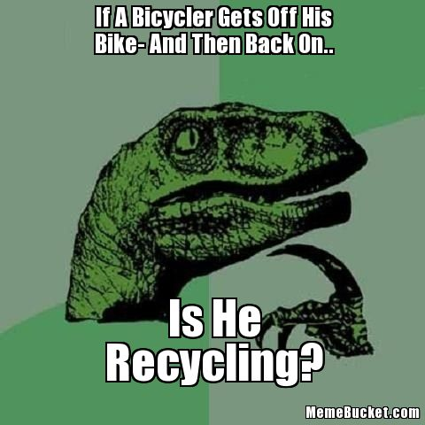 Bike Meme if a bicycler gets off his bike and then back on is he recycling