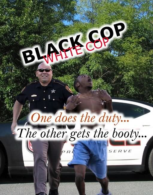 Black cop white cop one does the duty the other gets the booty Cop Meme