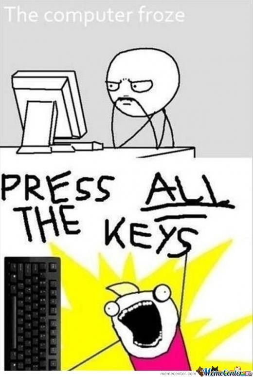 Computer Memes The computer froze press all the keys