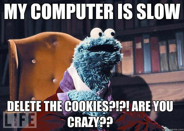 Computer Memes my computer is slow delete the cookies