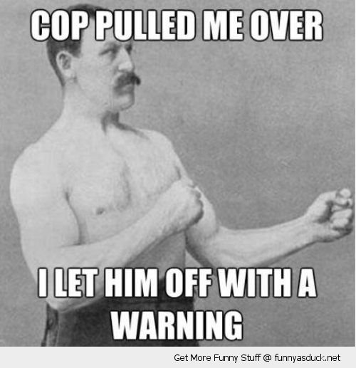 Cop Meme Cop pulled me over i let him off with a warning