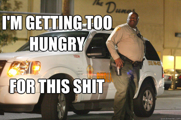 Cop Meme I'm getting too hungry for this shit