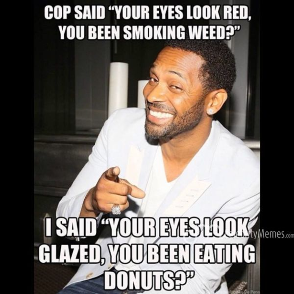 Cop said your eyes look red you been smoking weed i said your eyes Cop Meme