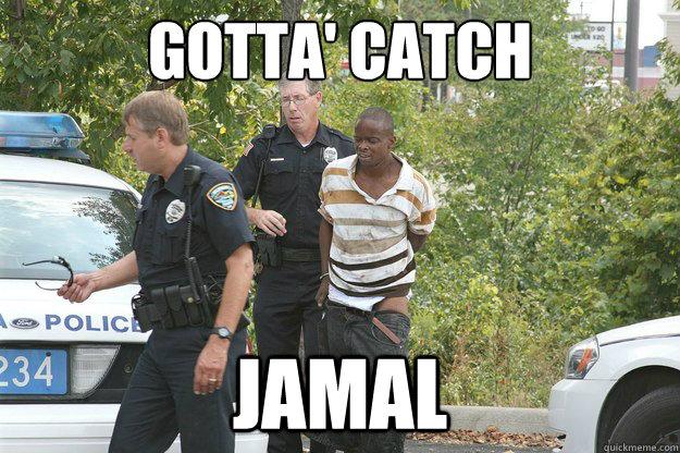 Cops Meme Gotta catch jamal