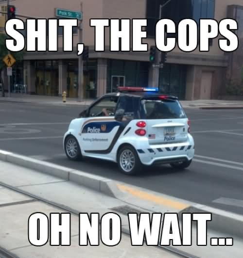 Cops Meme Shit the cops oh no wait