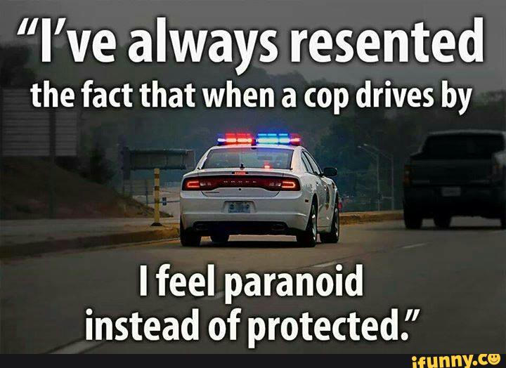 Cops Meme I've always resented the fact that when a cop drives by i feel