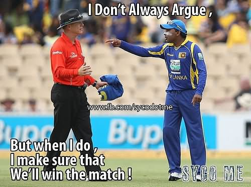 Cricket Memes I don't always argue but when i do i make sure that we'll win the match