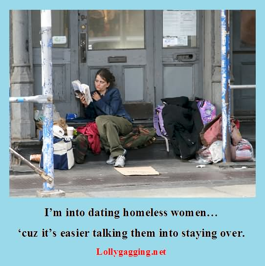 dating homeless This homeless guy asked me for money the other day  racism isn't it strange,  only the homeless are begging for change  i'm dating a homeless woman.