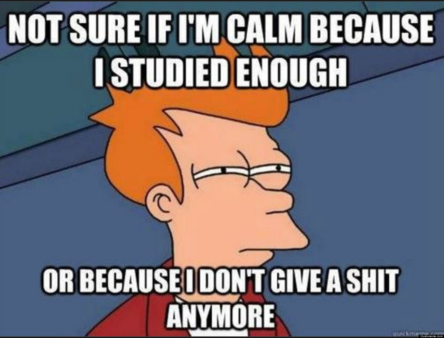 Exam Memes Not sure if I'm calm because i studied enough or because i don't give a