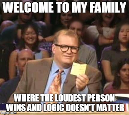 Family Meme Welcome to my family where the loudest