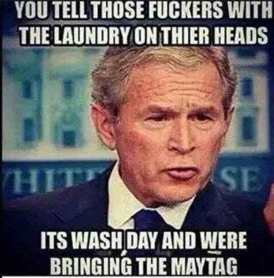 George Bush Meme Yo tell those fuckers with the laundry