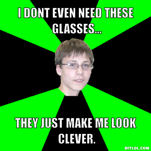 Glasses Memes I don't even need these glasses they just make me look