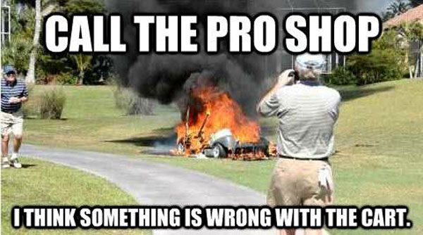 Golf Meme Call the pro shop i think something is wrong with