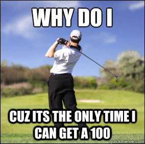 Golf Meme Why do i cuz its the only time i can get