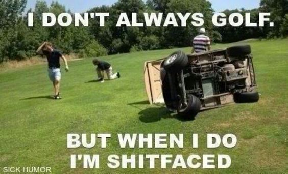 Golf Memes I don't always golf but when i do I'm shitfaced