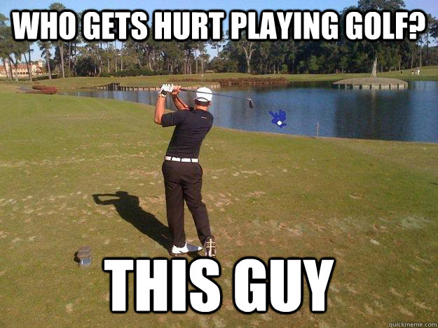 Golf Memes Who gets hurt playing golf this guy