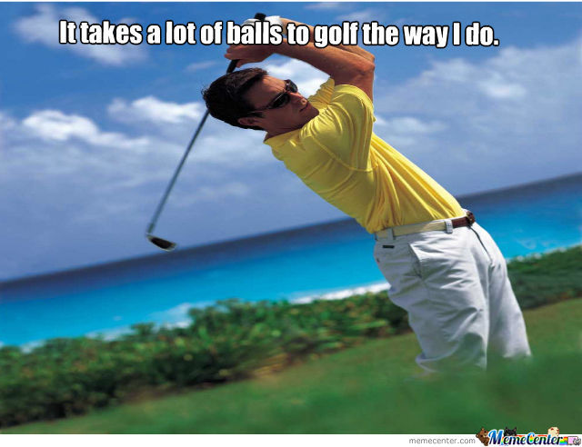 Golf Memes it takes a lot of balls to golf the way i do