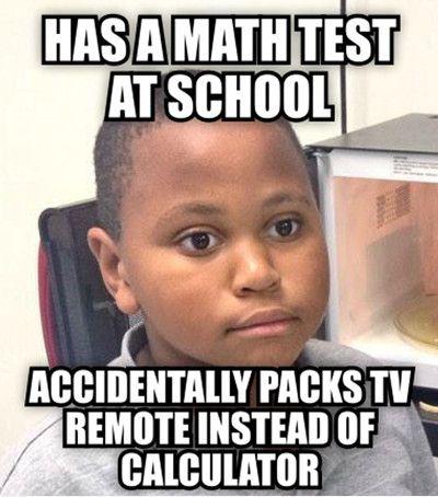 Has a math test at school accidentally packs tv Math Meme