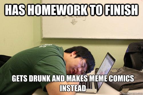 Homework Meme Has homework to finish gets drunk