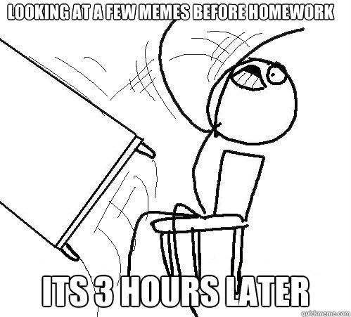 Homework Meme Looking at a few memes before homework