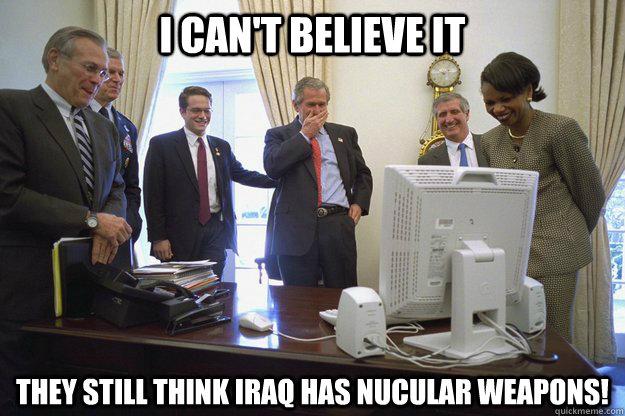 I can't believe it they still think iraq has George Bush Meme