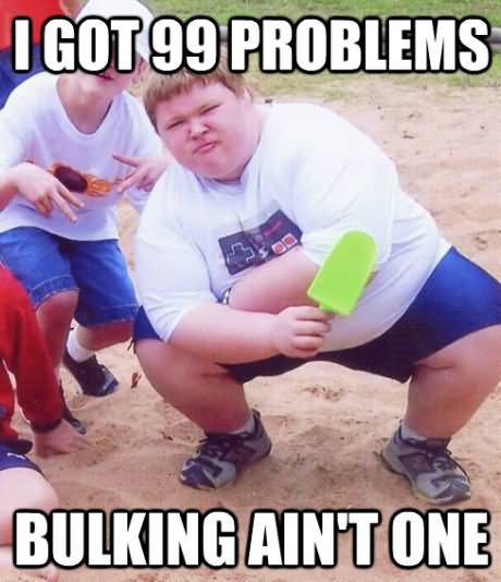 I got 99 problems bulking ain't one Muscle Meme