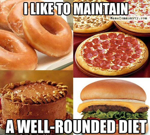 I like to maintain a well rounded diet Food Meme