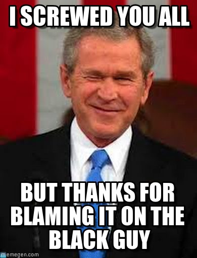 I screwed you all but thanks for blaming it on the black guy George Bush Meme
