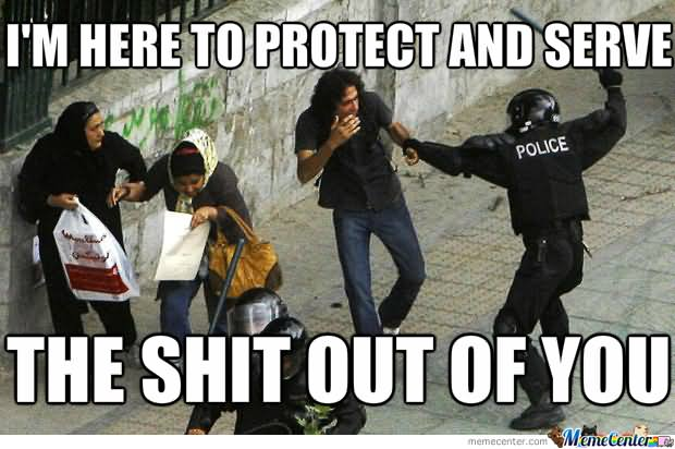 I'm here to protect and serve the shit out of you Cop Meme