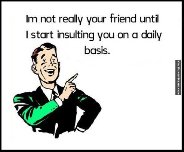 I'm not really you friend until i start Insult Meme
