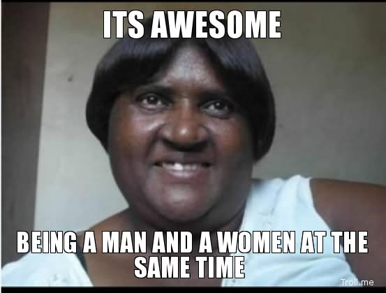 Insult Meme Its awesome being a man and a women