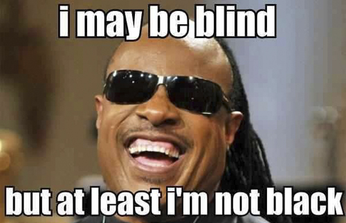Laugh Meme I may be blind but at least I'm not black