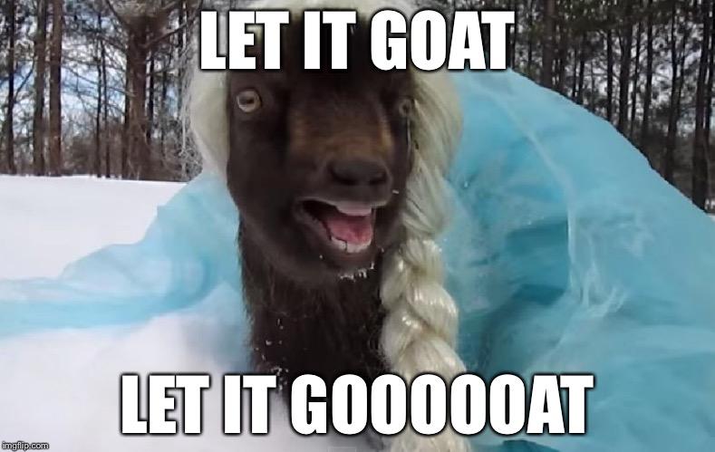 Let it goat let it goooooat Goat Meme