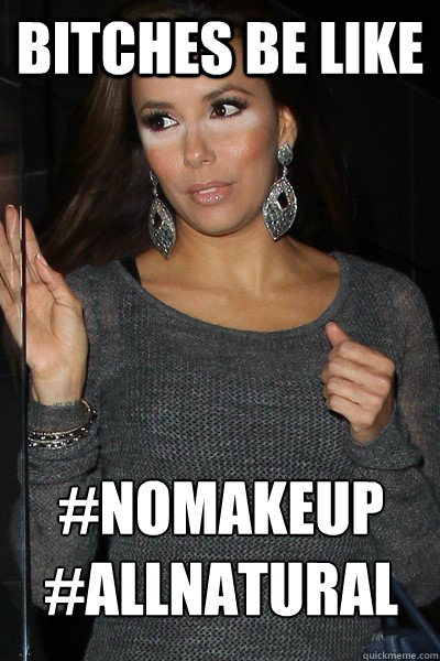 Make Up Meme Bitches be like nomakeup all natural