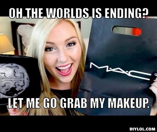 Make Up Meme Oh the worlds is ending let me go grab my makeup