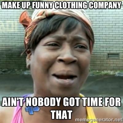 Make up funny clothing company aint nobody Make Up Meme