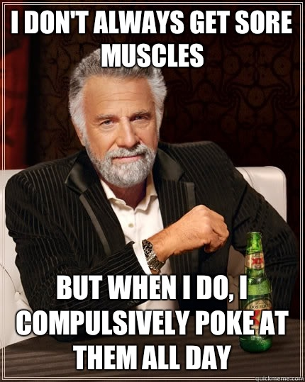 Muscle Meme I don't always get sore muscles but when i do i compulsively poke at them all day