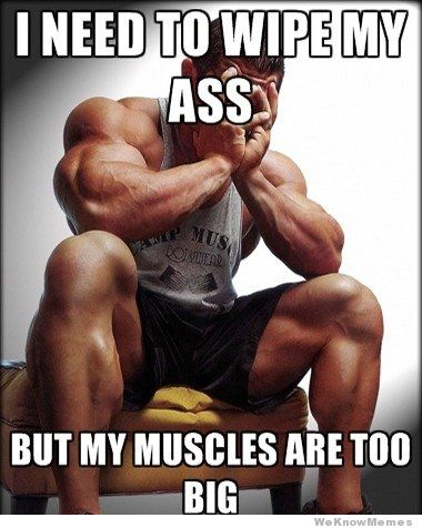 Muscle Meme I need to wipe my ass but my muscles are too big