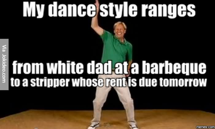 Funny Dance Birthday Meme : My dance style ranges from white dad at a barbeque