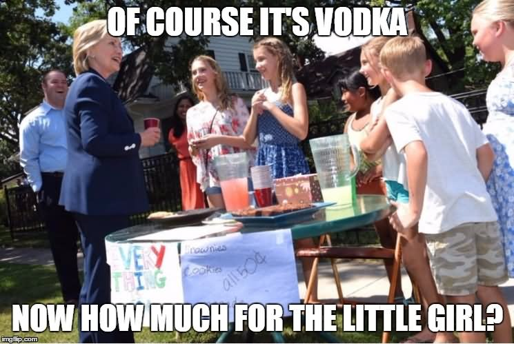 Of course its vodka now how much for the little girls Funny Hillary Clinton Meme