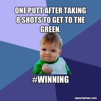One putt after taking 8 shots to get to the green Golf Memes