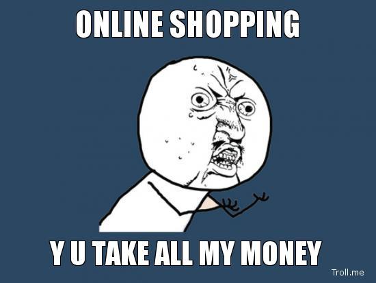 Online shopping y u take all my money Online Meme