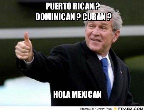 Puerto rican dominican cuban hola mexican George Bush Meme
